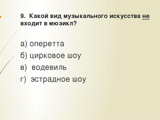 9. Какой вид музыкального искусства не входит в мюзикл? а) оперетта б) цирков...