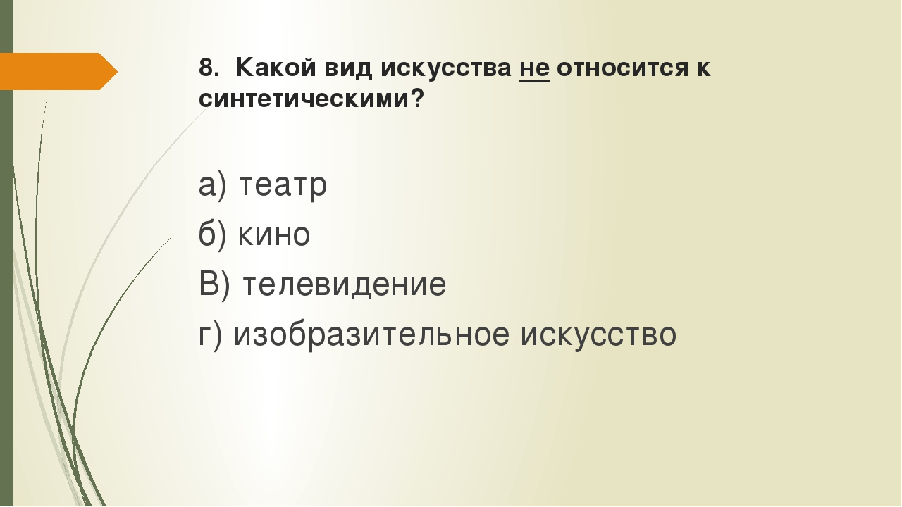8. Какой вид искусства не относится к синтетическими? а) театр б) кино В) тел...