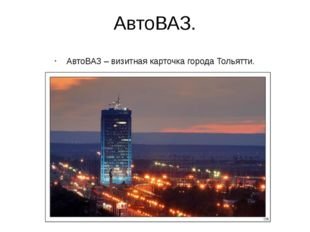 АвтоВАЗ. АвтоВАЗ – визитная карточка города Тольятти.
