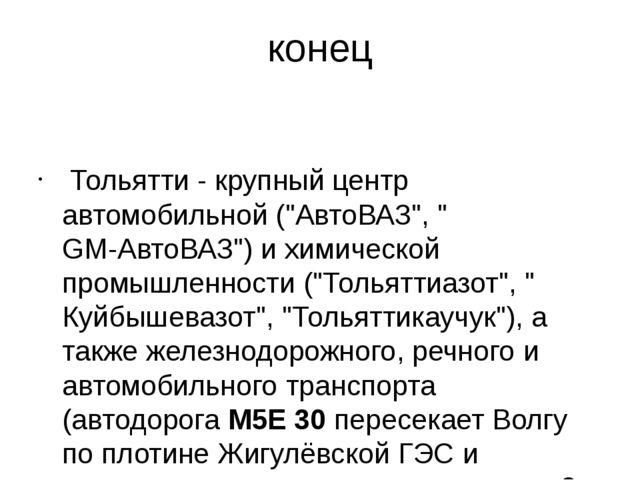 """конец Тольятти - крупный центр автомобильной (""""АвтоВАЗ"""", """"GM-АвтоВАЗ"""") и хими..."""