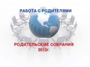 РАБОТА С РОДИТЕЛЯМИ РОДИТЕЛЬСКИЕ СОБРАНИЯ 2013г.