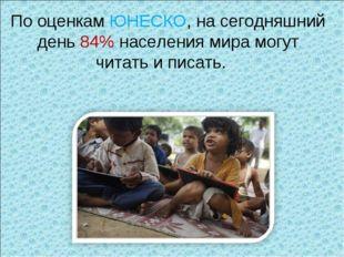 По оценкам ЮНЕСКО, насегодняшний день 84% населения мира могут читать иписа