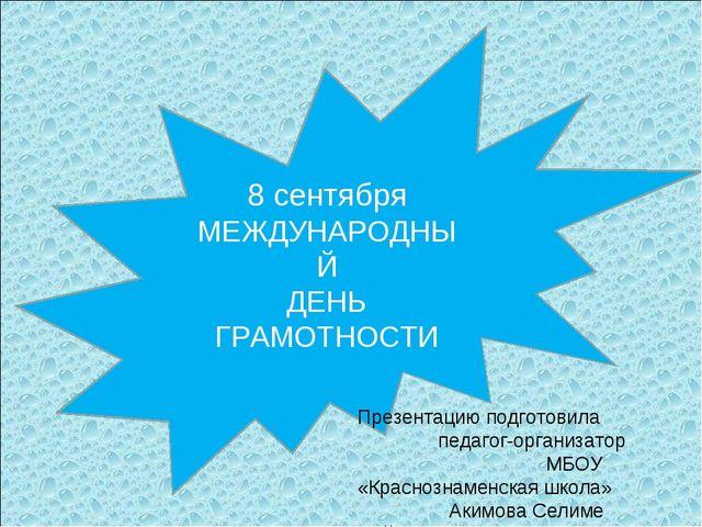 8 сентября МЕЖДУНАРОДНЫЙ ДЕНЬ ГРАМОТНОСТИ Презентацию подготовила педагог-орг...