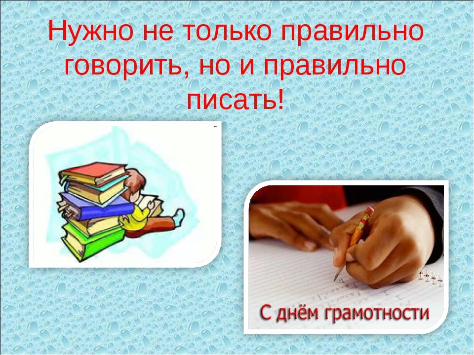 Нужно не только правильно говорить, но и правильно писать!