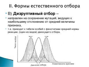 В) Дизруптивный отбор – направлен на сохранение мутаций, ведущих к наибольшем