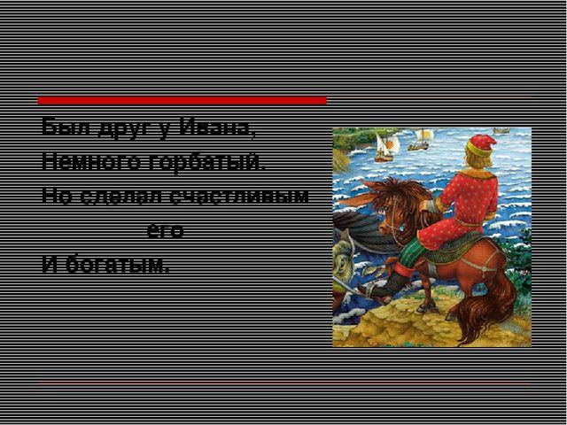 Был друг у Ивана, Немного горбатый. Но сделал счастливым его И богатым.