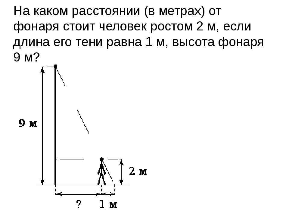 На каком расстоянии (в метрах) от фонаря стоит человек ростом 2м, если длина...