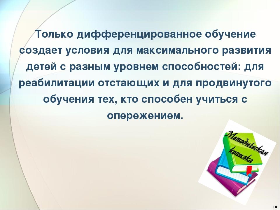 Только дифференцированное обучение создает условия для максимального развития...