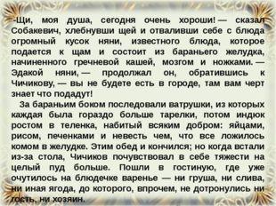 -Щи, моя душа, сегодня очень хороши!— сказал Собакевич, хлебнувши щей и отв