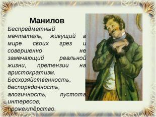 Манилов Беспредметный мечтатель, живущий в мире своих грез и совершенно не з