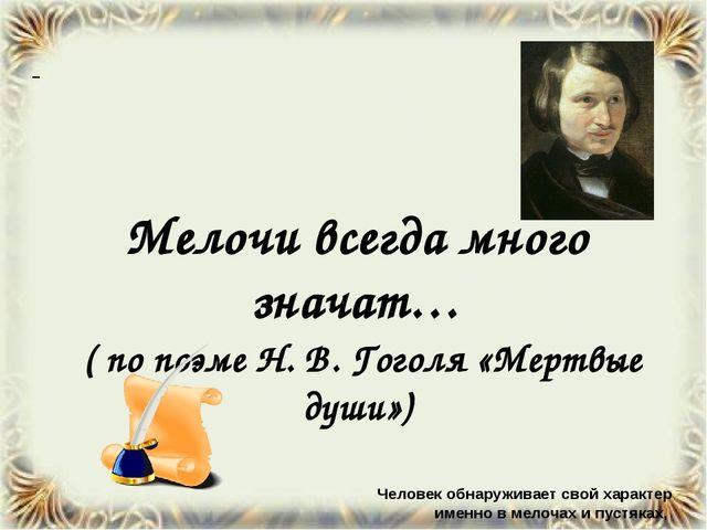 Мелочи всегда много значат… ( по поэме Н. В. Гоголя «Мертвые души») Человек...