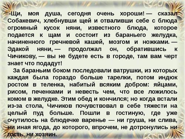 -Щи, моя душа, сегодня очень хороши!— сказал Собакевич, хлебнувши щей и отв...