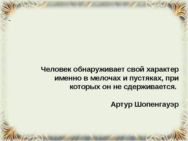 Человек обнаруживает свой характер именно в мелочах и пустяках, при которых...