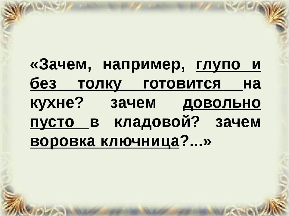 «Зачем, например, глупо и без толку готовится на кухне? зачем довольно пусто...