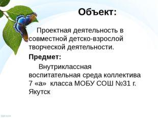 Объект: Проектная деятельность в совместной детско-взрослой творческой деятел