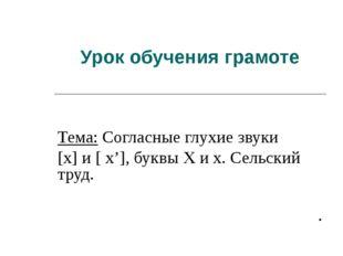 Урок обучения грамоте Тема: Согласные глухие звуки [х] и [ х'], буквы Х и х.