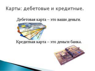 Дебетовая карта – это ваши деньги. Кредитная карта – это деньги банка.