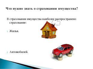 В страховании имущества наиболее распространено страхование: Жилья. Автомобил