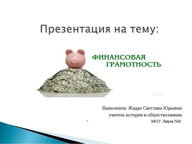 Выполнила: Жадан Светлана Юрьевна учитель истории и обществознании МОУ Лицея №8