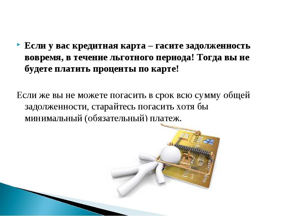 Если у вас кредитная карта – гасите задолженность вовремя, в течение льготног...