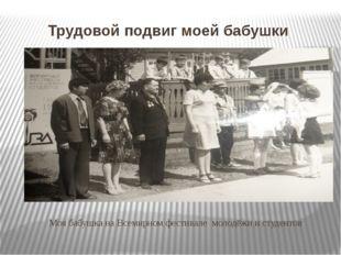 Трудовой подвиг моей бабушки Моя бабушка на Всемирном фестивале молодёжи и с