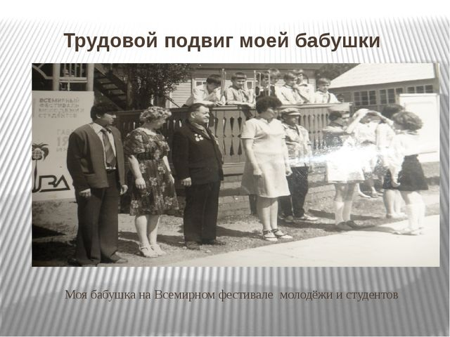 Трудовой подвиг моей бабушки Моя бабушка на Всемирном фестивале молодёжи и с...