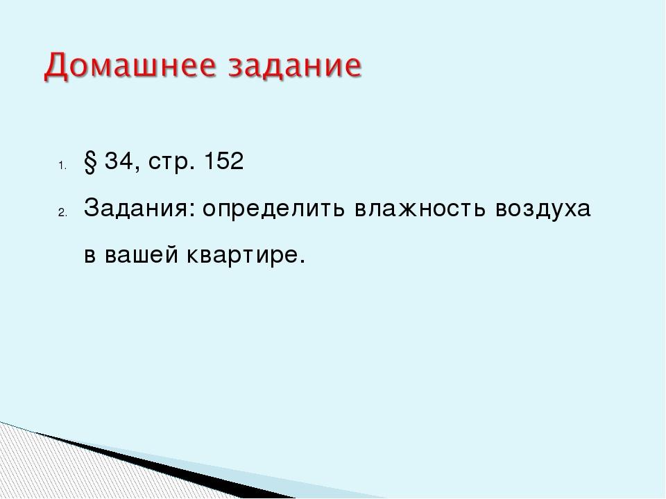 § 34, стр. 152 Задания: определить влажность воздуха в вашей квартире.