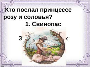 Кто послал принцессе розу и соловья? 1. Свинопас 2. Золушка 3. Гадкий утёнок