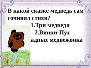 В какой сказке медведь сам сочинял стихи? 1.Три медведя 2.Винни-Пух 3.Два жад