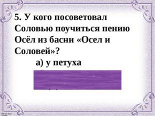 5. У кого посоветовал Соловью поучиться пению Осёл из басни «Осел и Соловей»?