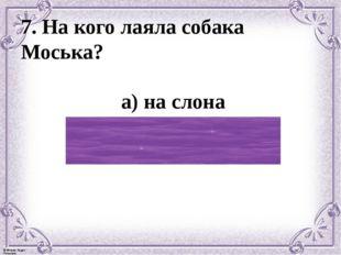 7. На кого лаяла собака Моська? а) на слона б) на большую собаку в) на прохож
