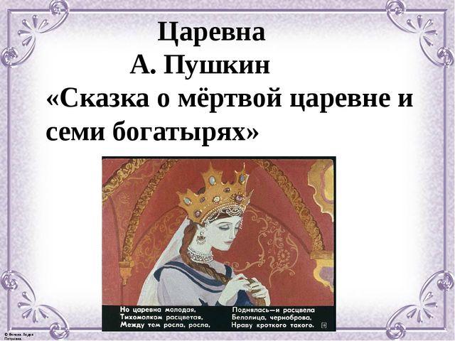 Царевна А. Пушкин «Сказка о мёртвой царевне и семи богатырях» © Фокина Лидия...