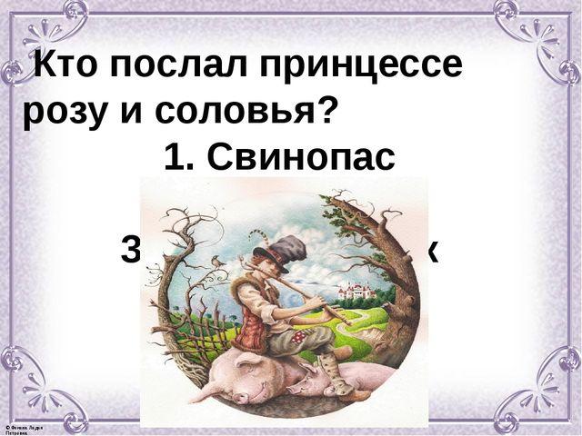 Кто послал принцессе розу и соловья? 1. Свинопас 2. Золушка 3. Гадкий утёнок...