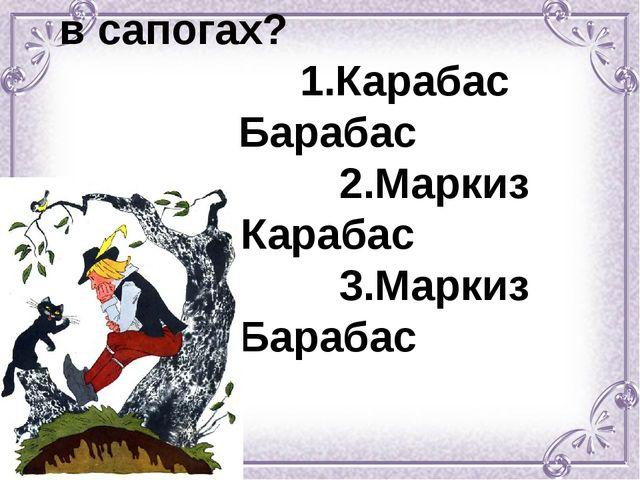 Как звали хозяина Кота в сапогах? 1.Карабас Барабас 2.Маркиз Карабас 3.Маркиз...