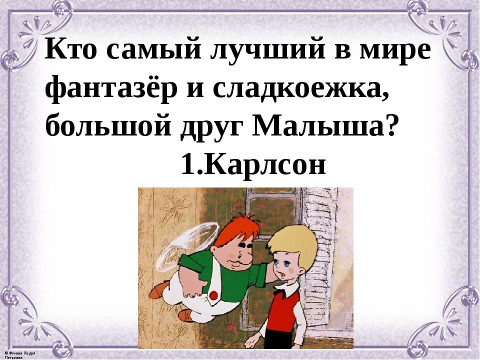 Кто самый лучший в мире фантазёр и сладкоежка, большой друг Малыша? 1.Карлсон...