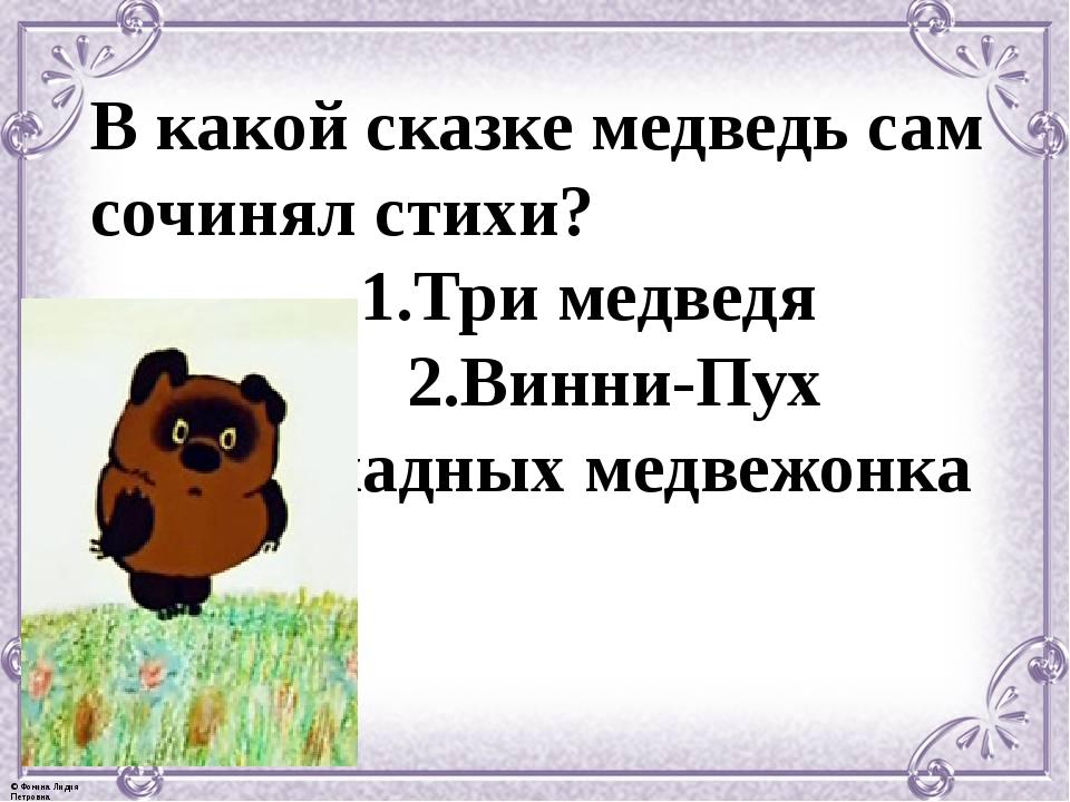 В какой сказке медведь сам сочинял стихи? 1.Три медведя 2.Винни-Пух 3.Два жад...