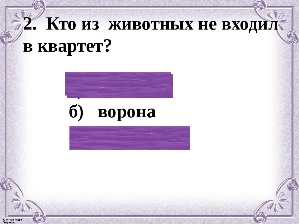 2. Кто из животных не входил в квартет? а) козёл б) ворона в) мартышка © Фоки...