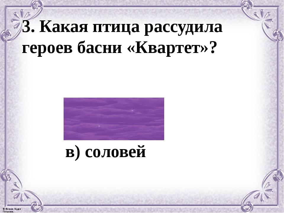3. Какая птица рассудила героев басни «Квартет»? а) синица б) орел в) соловей...