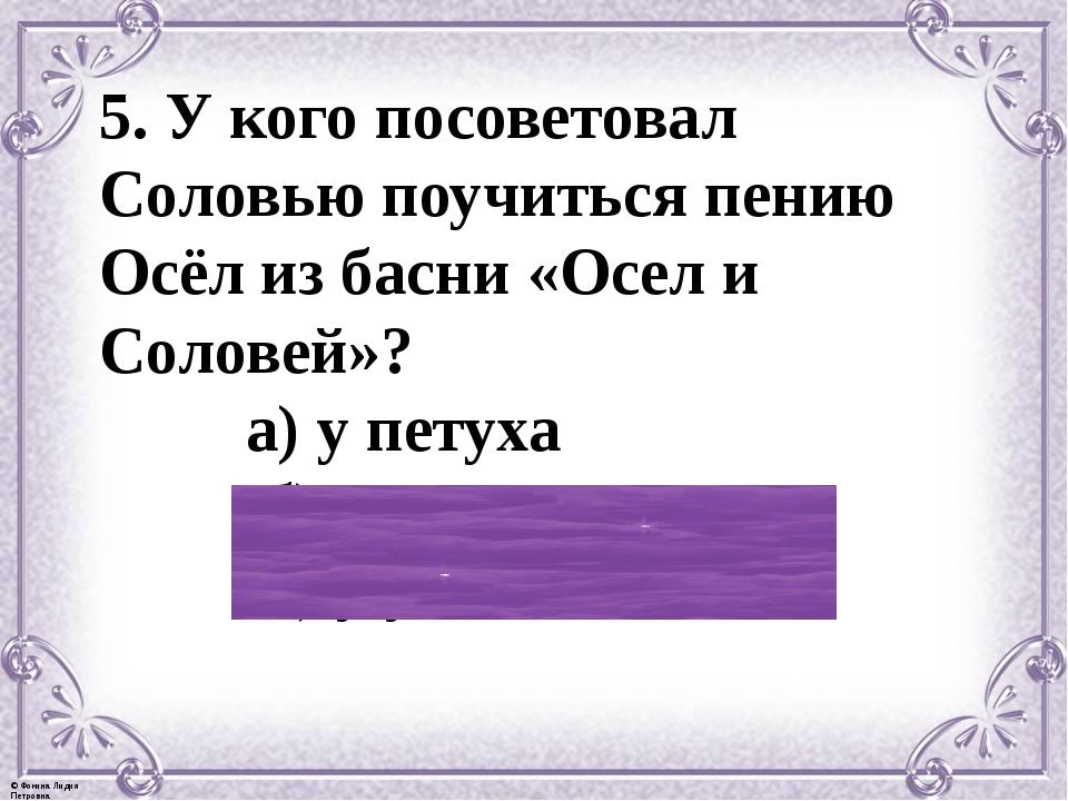 5. У кого посоветовал Соловью поучиться пению Осёл из басни «Осел и Соловей»?...