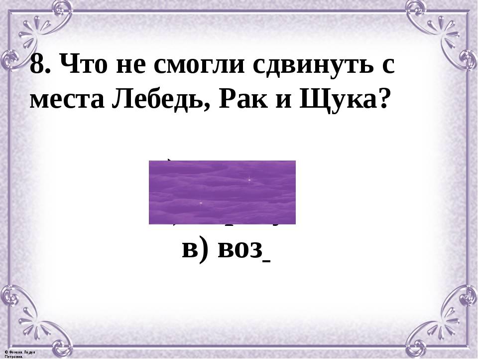 8. Что не смогли сдвинуть с места Лебедь, Рак и Щука? а) корыто б) карету в)...