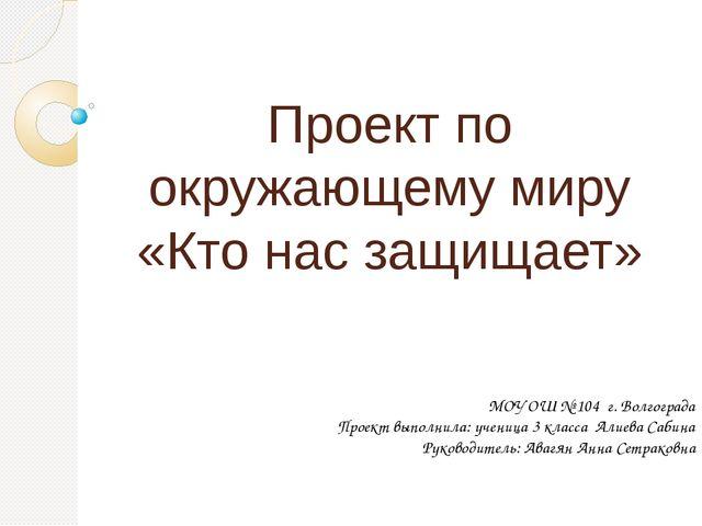 Проект по окружающему миру «Кто нас защищает» МОУ ОШ № 104 г. Волгограда Про...