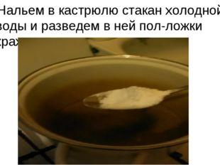 Нальем в кастрюлю стакан холодной воды и разведем в ней пол-ложки крахмала