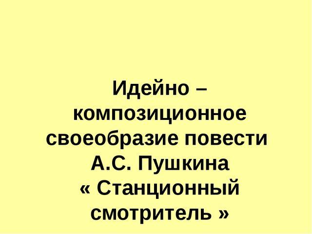 Идейно – композиционное своеобразие повести А.С. Пушкина « Станционный смотри...