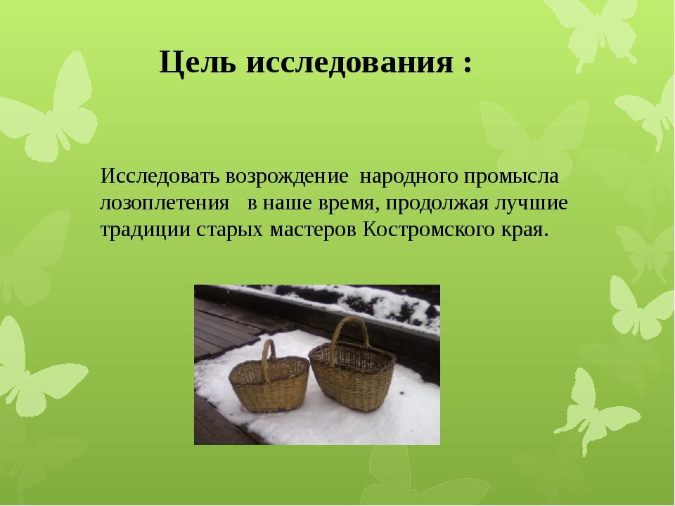 Цель исследования :  Исследовать возрождение народного промысла лозоплетени...