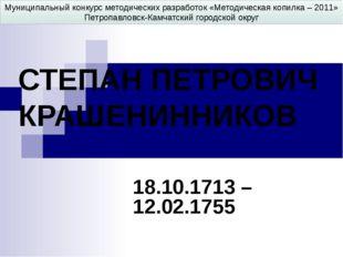 СТЕПАН ПЕТРОВИЧ КРАШЕНИННИКОВ 18.10.1713 – 12.02.1755 Муниципальный конкурс м