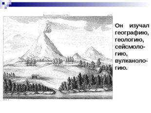 Он изучал географию, геологию, сейсмоло-гию, вулканоло-гию.