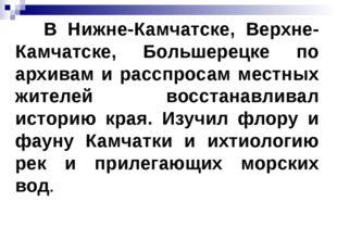 В Нижне-Камчатске, Верхне-Камчатске, Большерецке по архивам и расспросам мес