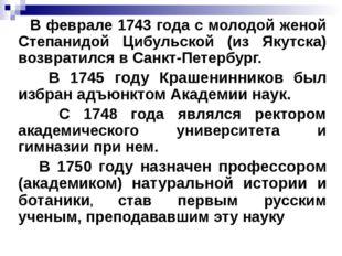 В феврале 1743 года с молодой женой Степанидой Цибульской (из Якутска) возвр