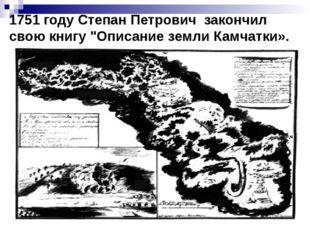 """1751 году Степан Петрович закончил свою книгу """"Описание земли Камчатки»."""