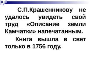 С.П.Крашенникову не удалось увидеть свой труд «Описание земли Камчатки» напе